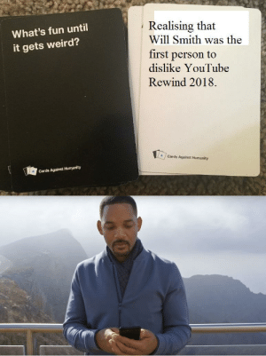 Cards Against Humanity, Dank, and Memes: Realising that  What's fun until  it gets weird?  Will Smith was the  first person to  dislike YouTube  Rewind 2018.  4Cards Against Humanity  Cards Against Humanity trying something new by wrckr31 MORE MEMES