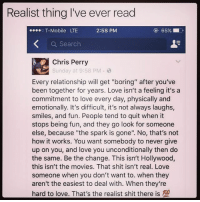 "True 🤔💯: Realist thing I've ever read  2:58 PM  65%  T-Mobile LTE  a Search  Chris Perry  Sunday at 9:58 PM 8  Every relationship will get ""boring"" after you've  been together for years. Love isn't a feeling it's a  commitment to love every day, physically and  emotionally. It's difficult, it's not always laughs,  smiles, and fun. People tend to quit when it  stops being fun, and they go look for someone  else, because ""the spark is gone"". No, that's not  how it works. You want somebody to never give  up on you, and love you unconditionally then do  the same. Be the change. This isn't Hollywood,  this isn't the movies. That shit isn't real. Love  someone when you don't want to. when they  aren't the easiest to deal with. When they're  hard to love. That's the realist shit there is 100 True 🤔💯"