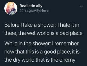 Showers: Realistic ally  @TragicAllyHere  Before I take a shower: I hate it in  there, the wet world is a bad place  While in the shower: I remember  now that this is a good place, it is  the dry world that is the enemy Showers