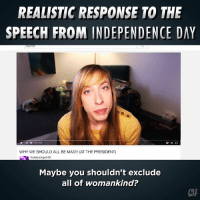 We think the president should spend less time talkin' and more time doin': REALISTIC RESPONSE TO THE  SPEECH FROM INDEPENDENCE DAY  WHY WE SHOULD ALL BE MAD!!! (AT THE PRESIDENT)  hollabackguri4D  Maybe you shouldn't exclude  all of womankind?  CH We think the president should spend less time talkin' and more time doin'