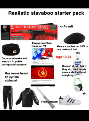 Amazon, Mlg, and School: Realistic slavaboo starter pack  AK47 KALASHNIKOV  < Airsoft  FULL STOCK  Always watches  these on YT  Wears a cabbie hat 24/7 or  SLAWS VS. WESSERNERS  has unkempt hair  Age 13-24  ACOMPARISON  Owns a ushanka and  wears it in public  during cold seasons  Slavs Vs. Westerners (Cheeki Breeki  ABSOLUT  VODKA  Doesn't drink But if  they do, they barely  slam a shot without  Comp MLG Soviet Prussian Mar 2E 2017  Has never heard  IMPORTED  coughing  of Cyrillic  alphabet  3-41  National Anthem of the soviet union: Red  Army Choir  Youtube Milchgans  Apr 20, 201o  From amazon I see these a few of these guys in my high school and I felt this is accurate