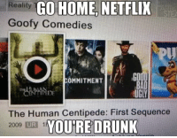 human centipede: Reality  GO HOME NETFLIX  Goofy Comedies  OMMITMENT  BAD  UGLY  The Human Centipede: First Sequence  YOURE DRUNK  2009 IUR 1