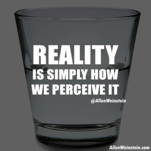 "allenweinstein:  We all look at the same objects, but we may all see them differently.  What is ""real"" is the consequence of one's perception or imagination.  Perception is reality; since we control perception, we control reality  and, thus, our future. Do you see the glass half full or half empty? Visit my site for more motivational content. http://allenweinstein.com/ : REALITY  IS SIMPLY HOW  WE PERCEIVE IT  @AllenWeinstein  AllenWeinstein.com allenweinstein:  We all look at the same objects, but we may all see them differently.  What is ""real"" is the consequence of one's perception or imagination.  Perception is reality; since we control perception, we control reality  and, thus, our future. Do you see the glass half full or half empty? Visit my site for more motivational content. http://allenweinstein.com/"