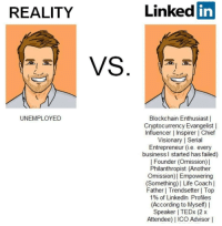 Reality is a bitch: REALITY  Linked in  UNEMPLOYED  Blockchain Enthusiast |  Cryptocurrency Evangelist |  Influencer l Inspirer | Chief  Visionary | Serial  Entrepreneur (i.e. every  business l started has failed)  | Founder (Omission)]  Philanthropist (Another  Omission) | Empowering  Something)I Life Coach  Father | Trendsetter | Top  1% of LinkedIn Profiles  (According to Myself) |  Speaker I TEDx (2 x  Attendee) IICO Advisor | Reality is a bitch