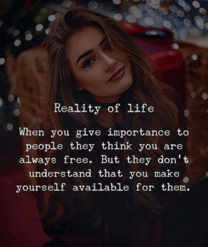 Available For: Reality of life  When you give importance to  people they think you are  always free. But they don't  understand that you make  yourself available for them