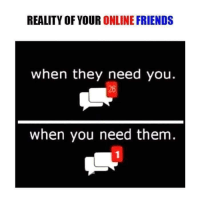 Friends, Memes, and Reality: REALITY OF YOUR  ONLINE FRIENDS  when they need you.  when you need them. Duh :') :3