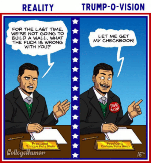 A wall, really? Im from Mexico: REALITY  TRUMP-0-VISION  FOR THE LAST TIME,  WE'RE NOT GOING TO  BUILD A WALL. WHAT  THE FUCK IS WRONG  WITH YOu?  LET ME GET  MY CHECKBOOK!  President  Enrique Peña Nieto  President  Enrique Peña Nieto  CollegeHumor  16 A wall, really? Im from Mexico