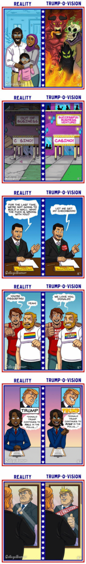 Donald Trump, Fall, and Love: REALITY  TRUMP-0-VISION  REALITY  TRUMP-0-VISION  SUCCESSFUL  BUSINESS  VENTURE  C SINO!  CASINO!  REALITY  TRUMP-0-VISION  FOR THE LAST TIME,  WE'RE NOT GOING TO  BUILD A WALL, WHAT  THE FUCK IS WRON  WITH YOU?  LET ME GET  Collegeh umor  REALITY  TRUMP-0-VISION  YOU'RE  DISGUSTING!  WE LOVE YOU  DONALD  YEAH!  MAKE  ME  TRUMP  AG  nors  REALITYTRUMP O-VISION  TRUMP  DONALD  TAUMP  CONTINUES TO  FALL IN THE  RISE N THE  REALITY  TRUMP-0-VISION  CollegeHun What The World Looks Like To Donald Trump (Illustrated by Annie Erskine)