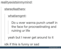 Funny, Life, and Yeah: realityexistsinmymind:  stereofeathers:  whatismgmt:  Do u ever wanna punch urself in  the face for procrastinating and  ruining ur life  yeah but I never get around to it  idk if this is funny or sad  STRANGEBEAVER.con
