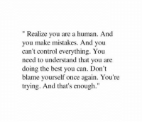 "Blame Yourself: "" Realize you are a human. And  you make mistakes. And you  can't control everything. You  need to understand that you are  doing the best you can. Don't  blame yourself once again. You're  trying. And that's enough."""