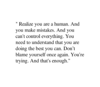 Blame Yourself: Realize you are a human. And  you make mistakes. And you  can't control everything. You  need to understand that you are  doing the best you can. Don't  blame yourself once again. You're  trying. And that's enough.""