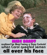 #TheBradyBunch: realized he liked being a Sissy Cuckold  when Carol aueefed semen  all over his face #TheBradyBunch