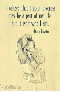 #jussayin: realized that bipolar disorder  may be a part of my life,  but it isn't who I am  Demi Lovato  HealthyPlace.com #jussayin