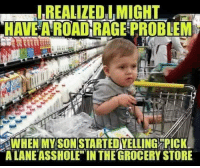 "Dank, Asshole, and 🤖: REALIZEO IMIGHT  HAVE A ROAD RAGE PROBEM  SON  WHEN'MYSTARTEDVELLING ORİCKI  A LANE ASSHOLE"" INTHE GROCERY STORE"