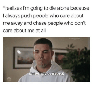 Being Alone, Tumblr, and Chase: realizes I'm going to die alone because  l always push people who care about  me away and chase people who don't  care about me at all  er  internally outraged Follow us @studentlifeproblems