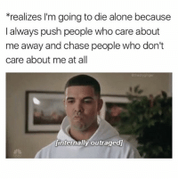 Being Alone, Memes, and Chase: *realizes l'm going to die alone because  I always push people who care about  me away and chase people who don't  care about me at all  Sthe dry ginger  Linternally outraged I spend most waking hours extremely upset with my current self for past self's behavior