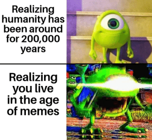 GIVE ME MEME OR GIVE ME DEATH: Realizing  humanity has  been around  for 200,000  years  Realizing  you live  in the age  of memes GIVE ME MEME OR GIVE ME DEATH
