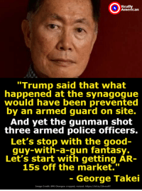 "Precisely.: Reall  can  ""Trump said that what  happened at the synagogue  would have been prevented  by an armed guard on site.  And yet the gunman shot  three armed police officers.  Let's stop with the good  quy-with-a-gun fantasy.  Let's start with getting AR-  15s off the market.""  - George Takei  Image Credita SFG Changesi cropped, resized. https/ Tbit.ly/2AvouKY Precisely."