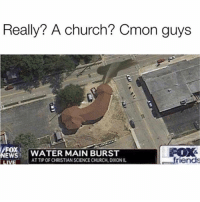 Church, Friends, and Funny: Really? A church? Cmon guys  FOX  WATER MAIN BURST  EWS  friends  ATTIPOR CHRISTIANSCIENCECHURCH, DIXONIL  LIVI Busting all kindz of holy nuts • ➫➫➫ Follow @Staggering for more funny posts daily!