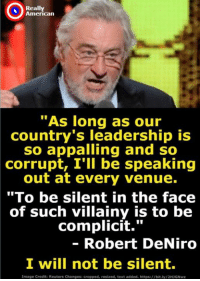 "Take Action Here: https://m.me/USdems Really American: Really  American  ""As long as our  country's leadership is  so appalling and so  corrupt, I'll be speaking  out at every venue.  ""To be silent in the face  of such villainy is to be  complicit.""  - Robert DeNiro  I will not be silent  Image Credit: Reuters Changes: cropped, resized, text added. https://bit.ly/2H3GNwz Take Action Here: https://m.me/USdems Really American"