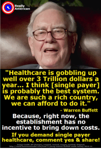 """Don't you agree with Warren Buffett that single payer healthcare is the best option for America?: Really  American  """"Healthcare is gobbling up  well over 3 Trillion dollars a  year... I think [single payerl  is  probably the best system.  We are such a rich country,  we can afford to do it.""""  - Warren Buffett  Because, right now, the  establishment has no  incentive to bring down costs.  If you demand single payer  healthcare, comment yes & share!  Image Credit: AP Changes: cropped, resized, images overlaid. Original:  http://www.businessinsider.com/how-a-young-warren-buffett-made-money-2014-11 Don't you agree with Warren Buffett that single payer healthcare is the best option for America?"""
