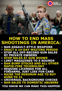 #TimeForToni Via Really American: Really  American  HOW TO END MASS  SHOOTINGS IN AMERICA:  BAN ASSAULT-STYLE WEAPONS  ENACT A 14-DAY WAITING PERIOD  ·STOP ALL OFF-RECORD GUN SALES  BY PRIVATE OWNERS  ·STOP SALES AT GUN SHOWS  LIMIT MAGAZINES TO 5 ROUNDS  BAN BUMP STOCKS AND ALL OTHER  RAPID-FIRE TECHNOLOGY  FIREARMS, JUST LIKE FOR CARS  GUNS TO 21  . REỌUIRE LICENSES FOR ALL  RAISE THE MINIMUM AGE TO BUY  UNIVERSAL BACKGROUND CHECKS  BAN SALES TO DOMESTIC ABUSERS  YOU KNOW WE CAN MAKE THIS HAPPEN!  Image Credit: AP Changes: cropped, resized, text added. https://usat.ly/201Sck7 #TimeForToni Via Really American