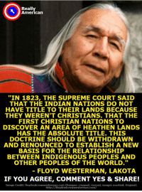 """Memes, Supreme, and Supreme Court: Really  American  """"IN 1823, THE SUPREME COURT SAID  THAT THE INDIAN NATIONS DO NOT  HAVE TITLE TO THEIR LANDS BECAUSE  THEY WEREN'T CHRISTIANS. THAT THE  FIRST CHRISTIAN NATIONS TO  DISCOVER AN AREA OF HEATHEN LANDS  HAS THE ABSOLUTE TITLE. THIS  DOCTRINE SHOULD BE WITHDRAWN  AND RENOUNCED TO ESTABLISH A NEW  BASIS FOR THE RELATIONSHIP  BETWEEN INDIGENOUS PEOPLES AND  OTHER PEOPLES OF THE WORLD.""""  FLOYD WESTERMAN, LAKOTA  IF YOU AGREE, COMMENT YES & SHARE!  Image Credit: floydredcrowwesterman.com Changes: cropped, resized, images overlaid. Original  http:/ /floydredcrowwesterman.com/ Don't you agree it's long past time we did something to reverse this horrible Supreme Court ruling?"""
