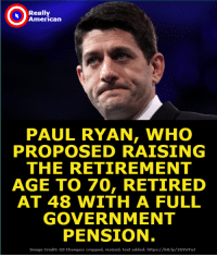 This is why you need to vote the right wing out of office. Join Really American Activists if you're part of the movement.: Really  American  PAUL RYAN, WHO  PROPOSED RAISING  THE RETIREMENT  AGE TO 70, RETIRED  AT 48 WITH A FULL  GOVERNMENT  PENSION  Image Credit: GS Changes: cropped, resized, text added. https://bit.ly/2GVnYu This is why you need to vote the right wing out of office. Join Really American Activists if you're part of the movement.