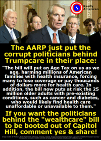 """Memes, American, and Cancer: Really  American  The AARP just put the  corrupt politicians behind  Trumpcare in their place:  """"The bill will put an Age Tax on us as we  age, harming millions of American  families with health insurance, forcin  many to lose coverage or pay thousands  of dollars more for health care. In  addition, the bill now puts at risk the 25  million older adults with pre-existing  conditions, such as cancer and diabetes,  who would likely find health care .  unaffordable or uria  unaffordable or unavailable to them.""""  If you want the politicians  behind the """"wealthcare"""" bill  to be booted out of Capitol  Hill, comment yes & share!  tmsge Crediti AP Poto/Scott ApplewhiteChanes eee meges oehain iosild dnerpsurse.com/100340/trumpcare-secrecy Don't you want to put a stop to the """"wealthcare"""" bill, before it's too late"""