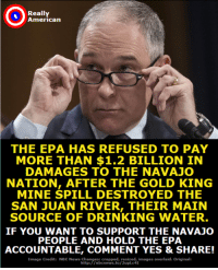 Don't you support the Navajo and their claims against the corrupt EPA?  Then add your name to this petition right now: https://actionsprout.io/72DD81: Really  American  THE EPA HAS REFUSED TO PAY  MORE THAN $1.2 BILLION IN  DAMAGES TO THE NAVAJO  NATION, AFTER THE GOLD KING  MINE SPILL DESTROYED THE  SAN JUAN RIVER, THEIR MAIN  SOURCE OF DRINKING WATER  IF YOU WANT TO SUPPORT THE NAVAJO  PEOPLE AND HOLD THE EPA  ACCOUNTABLE, COMMENT YES & SHARE!  Image Credit: NBC News Changes: cropped, resized, images overlaid. Original:  http://nbcnews.to/2upLc4I  News htpn/ lnbcrews.tofuped,images overlaid. Original Don't you support the Navajo and their claims against the corrupt EPA?  Then add your name to this petition right now: https://actionsprout.io/72DD81