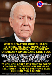 Memes, Run, and American: Really  American  WHEN SENATOR ORRIN HATCH  RETIRES, HE WILL HAVE A SIX  FIGURE PENSION, PAID FOR BY  ORDINARY AMERICANS LIKE YOU  HOW LONG DO YOU THINK IT WOULD TAKE  TO FIX SOCIAL SECURITY IF MEMBERS OF  CONGRESS HAD TO USE THE SAME  RETIREMENT PLAN AS THE REST OF US?  IF YOU YOU AGREE IT'S TIME TO FORCE  CONGRESS TO DEPEND ON THE SAME  RETIREMENT PLAN AS EVERYONE ELSE,  COMMENT YES&SHARE!  Image Credit: JOSHUA ROBERTS/REUTERS Changes: cropped, resized, images overlaid. Original:  http://www.thedailybeast.com/trump-pushes-orrin-hatch-to-run-for re-election Don't you want to force Congress to fix social security?  Then sign our petition to help make it happen: https://actionsprout.io/095C34