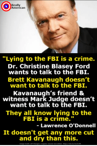 "Crime, Fbi, and Head: Really  Americarn  ""Lying to the FBI is a crime.  Dr. Christine Blasey Ford  wants to talk to the FBI.  Brett Kavanaugh doesn't  want to talk to the FBI.  Kavanaugh's friend &  witness Mark Judge doesn't  want to talk to the FBI.  They all know lying to the  FBI is a crime.""  Lawrence O'Donnell  It doesn't get any more cut  and dry than this.  Image Credits LAT Changesi cropped, resized, text added. hltpsi//latma/2xvCvOR Lawrence O'Donnell hit the nail on the head."