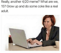 Growing Up, Meme, and Memes: Really, another 4/20 meme? What are we,  15? Grow up and do some coke like a real  adult Snapchat: dankmemesgang 🙌