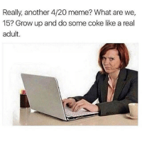 Funny, Meme, and Memes: Really, another 4/20 meme? What are we,  15? Grow up and do some coke like a real  adult Ok den