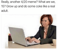 Meme, Best, and 4 20: Really, another 4/20 meme? What are we,  15? Grow up and do some coke like a real  adult. @yourmomsatonmyface is the best name ever