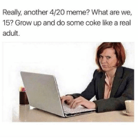 Meme, Memes, and 4 20: Really, another 4/20 meme  What are we,  15? Grow up and do some coke like a real  adult I prefer meth