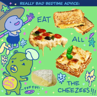 What could go wrong? (By @starlight_stressing): REALLY BAD BEDTIME ADVICE:  EAT  ALL  THE  CHEEZEES !I What could go wrong? (By @starlight_stressing)