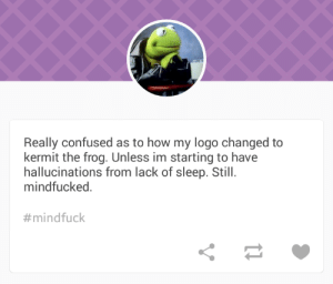 outerspacecake:  I'm going to be laughing about this for ages : Really confused as to how my logo changed to  kermit the frog. Unless im starting to have  hallucinations from lack of sleep. Still.  mindfucked.  outerspacecake:  I'm going to be laughing about this for ages