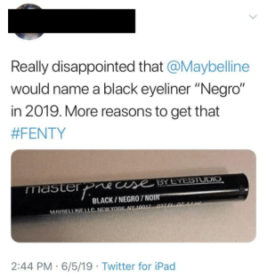 "Disappointed, Ipad, and Twitter: Really disappointed that @Maybelline  would name a black eyeliner ""Negro""  in 2019. More reasons to get that  #FENTY  masterpne cuse BYEYESTUDIO  BLACK/NEGRO/NOIR  MAYOELLINELLC NEWYORK NY 10017 037 F 02 11DN  2:44 PM 6/5/19 Twitter for iPad Is English the only language now?"