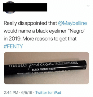 "Disappointed, Ipad, and Twitter: Really disappointed that @Maybelline  would name a black eyeliner ""Negro""  in 2019. More reasons to get that  #FENTY  master Pease BY EYESTUDIO  BLACK/NEGRO/NOIR  MAYBELLINELLC NEWYORK NY 10017 037 F1 07  2:44 PM 6/5/19 Twitter for iPad Ill take foreign languages for 100, Alex"