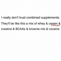 Whey, Casein, and Trust: really don't trust combined supplements.  They'll be like this a mix of whey & casein &  IG: thegainz  creatine & BCAAs & brownie mix & cocaine No thanks 😷