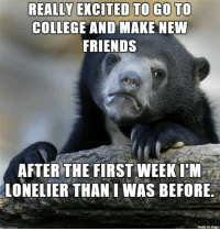Welp: REALLY EXCITED TO GO TO  COLLEGE AND MAKE NEW  FRIENDS  AFTER THE FIRST WEEK L'M  LONELIER THAN I WAS BEFORE  made on imgur Welp