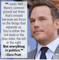 "In an interview, Chris Pratt said he would like to help bridge the divide in our country caused by our polarizing political discourse.: really feel  there's common  ground out there  that's missed  because we focus  on the things that  separate us.  You're either the  red state or the  blue state, the left  or the right.  Not everything  is politics.""  Chris Pratt  NEWS In an interview, Chris Pratt said he would like to help bridge the divide in our country caused by our polarizing political discourse."