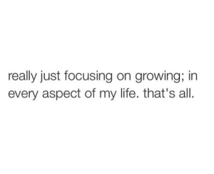 focusing: really just focusing on growing; in  every aspect of my life. that's all.