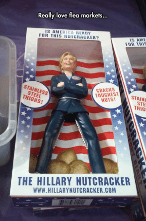 America, Love, and Tumblr: ...  Really love flea markets  IS AMERICA READY  FOR THIS NUTCRACKER?  IS AME  FOR THI  STEEL  THIGHS!  STAINLESS  TOUGHEST  NUTS!  CRACKS  STAIN  STE  THIG  THE HILLARY NUTCRACKER  WWW.HILLARYNUTCRACKER.COM srsfunny:I Need This Nutcracker