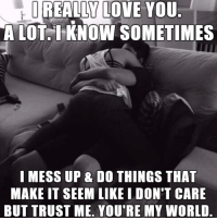 Sometime I: REALLY LOVE YOU  A LOT. I KNOW SOMETIMES  I MESS UP & DO THINGS THAT  MAKEIT SEEM LIKE I DON'T CARE  BUT TRUST ME. YOU RE MY WORLD.