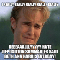 really: REALLY REALLY REALLYREALLY REALLY  REEEAAALLLYYYYY HATE  DEPOSITION SUMMARIES SAID  BETH ANN HARRIS EVERDAY!