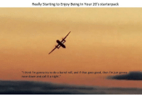 """do a barrel roll: Really Starting to Enjoy Being In Your 20's starterpaclk  """"I think I'm gonna try to do a barrel roll, and if that goes good, then I'm just gonna  nose down and call it a night."""""""