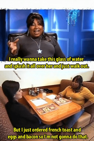Butiful: really wanna take this glass of water  and splash it all over her and just walk out.   ButI ust ordered french toast and  eggsand bacon solHmnot gonnadothat.