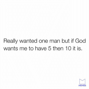 Dank, God, and Memes: Really wanted one man but if God  wants me to have 5 then 10 it is.  MEMES He knows I need them.